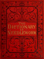 Dictionary of needlework : an encyclopaedia of artistic, plain, and fancy needlework dealing fully...